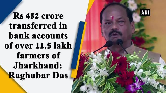 Rs 452 crore transferred in bank accounts of over 11.5 lakh farmers of Jharkhand: Raghubar Das