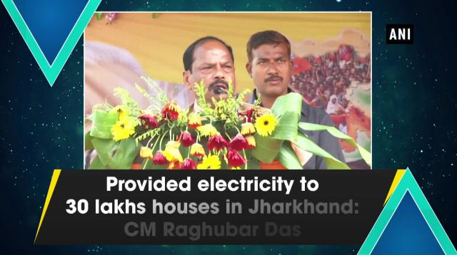 Provided electricity to 30 lakhs houses in Jharkhand: CM Raghubar Das