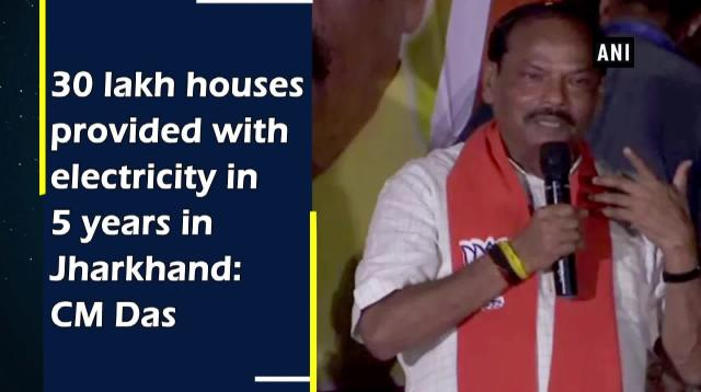 30 lakh houses provided with electricity in 5 years in Jharkhand: CM Das