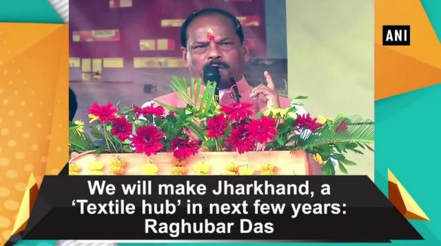 We will make Jharkhand, a 'Textile hub' in next few years: Raghubar Das
